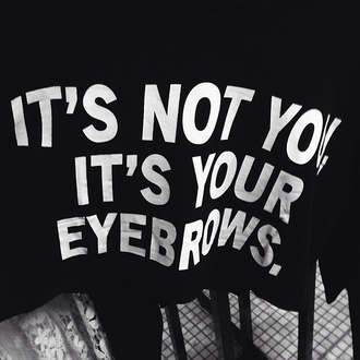 shirt t-shirt sweater instagram top black top eyebrows tank top catchy itsnotyouitsyoureyebrows grunge brows on fleek its not you its your eyebrows graphic tee crop tops cropped black white tumblr outfit fashion style graphic crop tops top black white cool fashion. black and white eybrows it's not you its your eyebrows funny quote on it etsy unisex