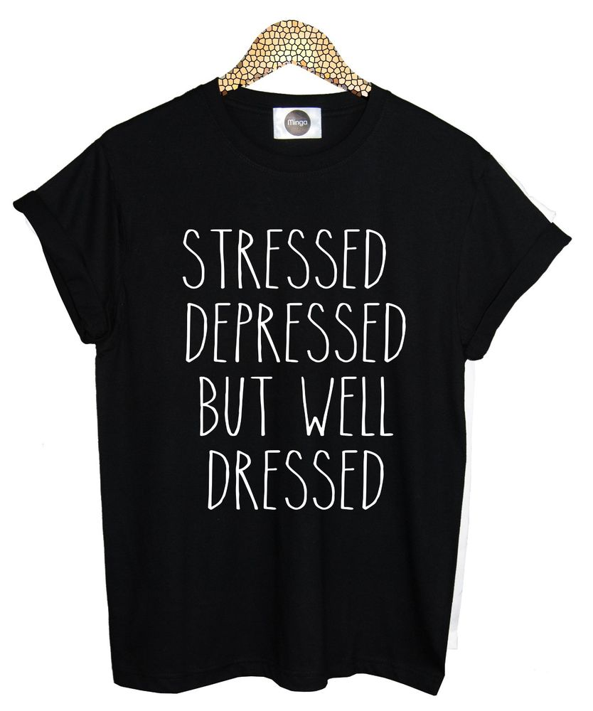Stressed depressed but well dressed t shirt top tee womens mens funny tumblr