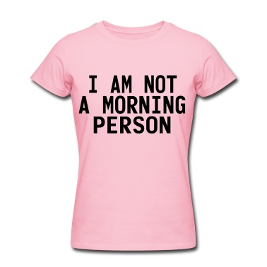 I am not a morning person t