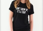 shirt,don't grow up it's a trap,quote on it,black and white,rolled up sleeves,cute,girly,queen,funny quote shirt,black t-shirt,black top,girl shirts,cardigan,t-shirt