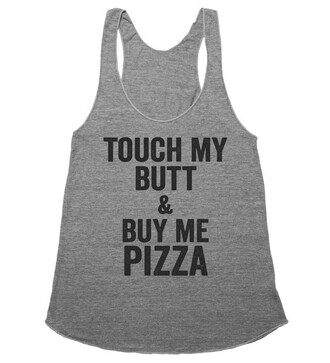 t-shirt tank top shirtoopia touch my butt and buy me pizza pizza raceback quote on it tumblr amazing dope racerback casual cool shirt