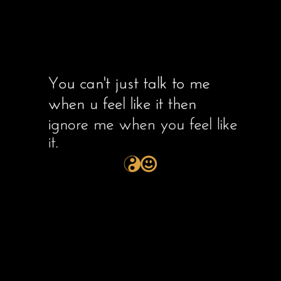You can't just talk to me when u feel like it then ignore me when you feel like it.