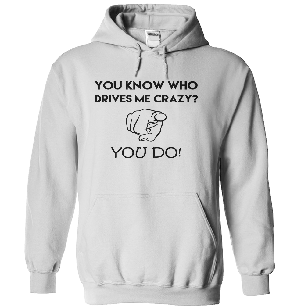 You Know Who Drives Me Crazy? T-Shirt & Hoodie