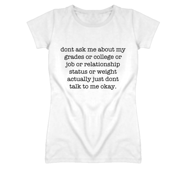 Dont ask me about grades college relationship status or weight life t shirt