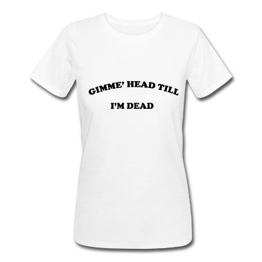 Gimme Head Till I'm Dead T-Shirt | Spreadshirt | ID: 13412226