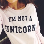 shirt,unicorn,sweater,i'mnoaunicorn,swag,style,fashion,hipster,unicoŕ,long sleeves,unicorn shirt,t-shirt,pale,grunge,alternative,indie,hair,boho,hippie,classy,white sweater,black letters,top,rose,pink sweater,pink,girly wishlist,printed t-shirt