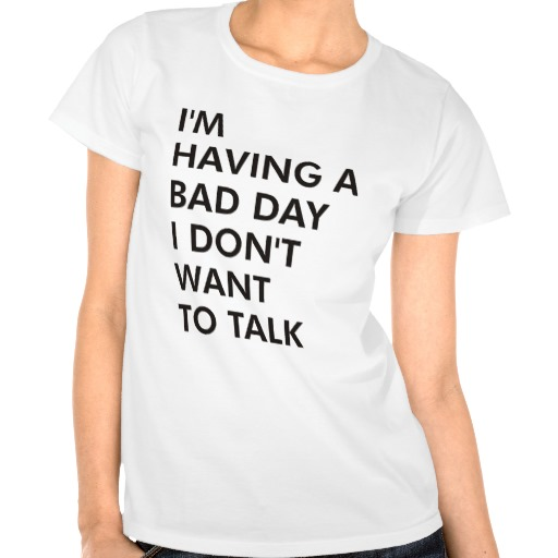 I'm having a bad day i don't want to talk