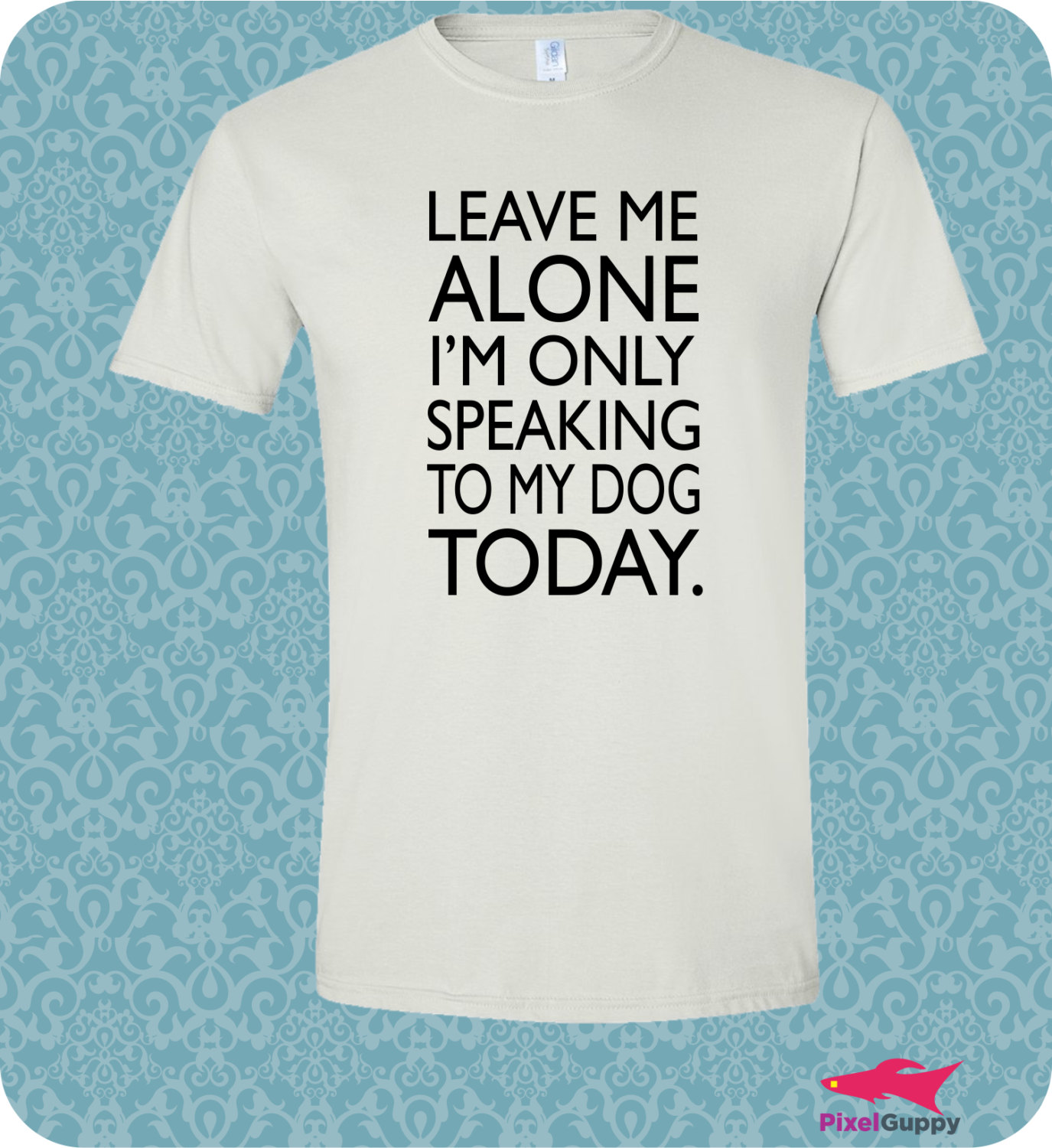 Leave me alone i'm only speaking to my dog today pet lovers t