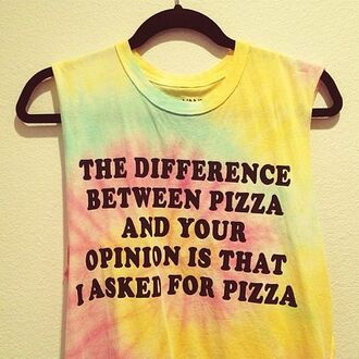 shirt the difference between pizza and your opinion is that for