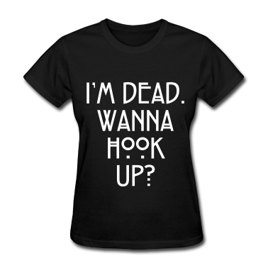 I'm dead. Wanna hook up? Women's T-Shirts