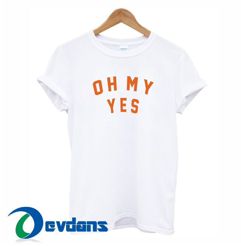 Oh My Yes T Shirt For Women and Men S to 3XL | Oh My Yes T Shirt