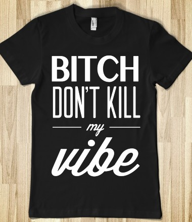 Bitch Don't Kill My Vibe (Junior) - xpress - Skreened T-shirts, Organic Shirts, Hoodies, Kids Tees, Baby One-Pieces and Tote Bags Custom T-Shirts, Organic Shirts, Hoodies, Novelty Gifts, Kids Apparel, Baby One-Pieces | Skreened - Ethical Custom Apparel