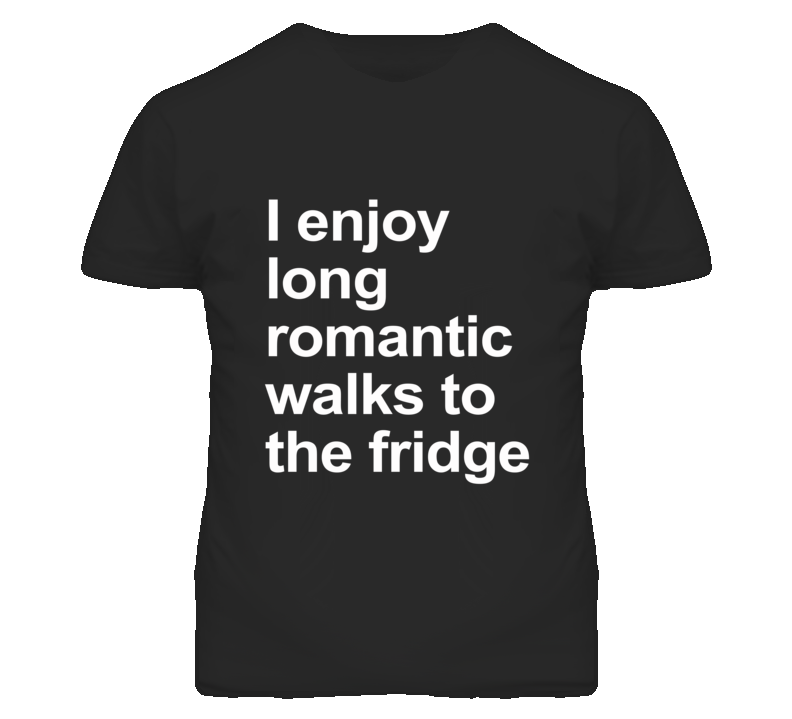 I Enjoy Long Romantic Walks To The Fridge Funny Graphic T Shirt