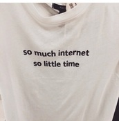 t-shirt,top,internet,tumblr,white,printed t-shirt,life,shirt,so much internet so little time,white t-shirt,black and white,quote on it,flannel shirt,white shirt,tumblr shirt,black shirt,blue shirt,t shirt print,grunge,outfit,grunge wishlist,girly wishlist,style,streetwear,street goth