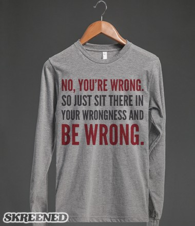 NO, YOU'RE WRONG. SO JUST SIT THERE IN YOUR WRONGNESS AND BE WRONG. Long Sleeve T-Shirt | Long Sleeve Tee | Skreened