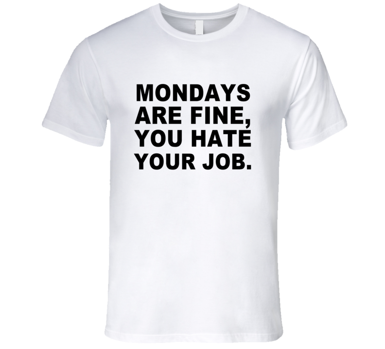 Mondays are fine you hate your job funny job tee shirt