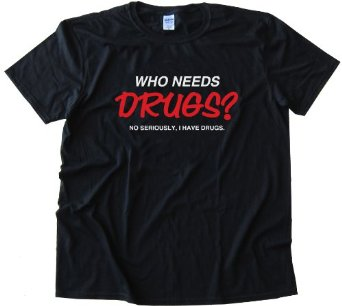 Amazon.com: WHO NEEDS DRUGS? NO SERIOUSLY I HAVE DRUGS TEE SHIRT: Clothing