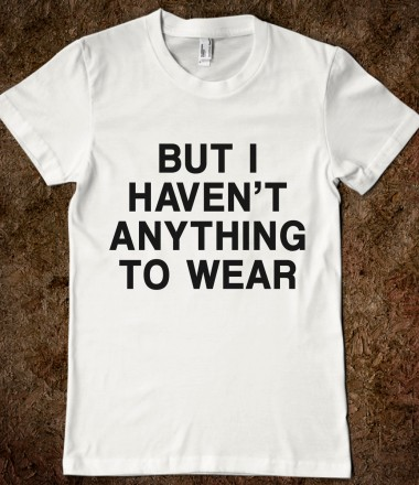 But i haven 39 t anything to wear your life on a shirt for Organic custom t shirts