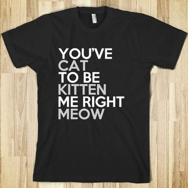 t-shirt cats cat to be kitten me right meow cats meow t-shirt funny t-shirt skreened