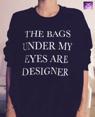 t-shirt the bags under my eyes are designer sweatshirt shirt sweater black jacket sweatshirt white designer bag funny cute