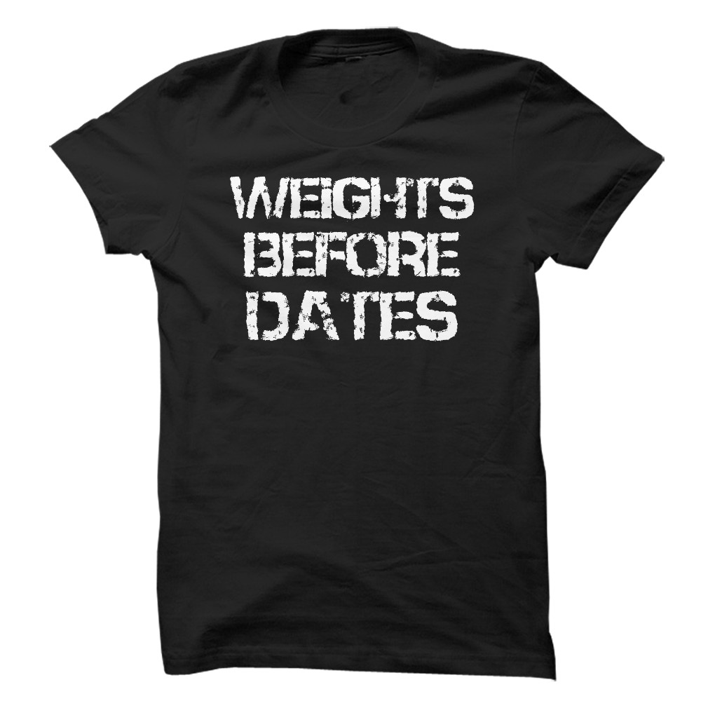 Weights Before Dates T-Shirt & Hoodie
