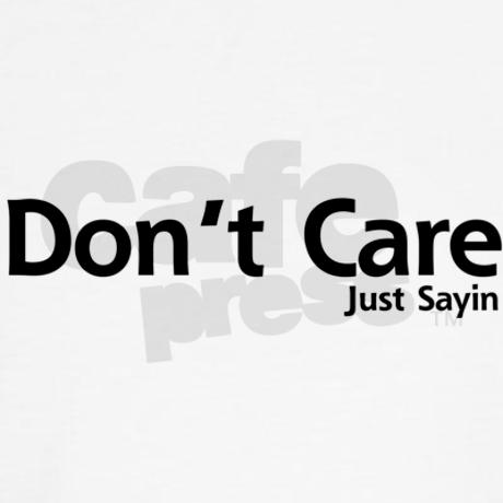 Dont care. just sayin sweatshirt on cafepress.com