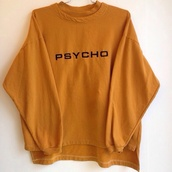 sweater,orange sweater,psycho,crewneck,jumper,long sleeves,90s style,psycho sweater,mustard,yellow,pullover,quote on it,tumblr,cotton,mustard sweater,oversized sweater,sweatshirt,jacket,yellow mustard colored. top.,yellow sweater,psycho shirt,yellow shirt