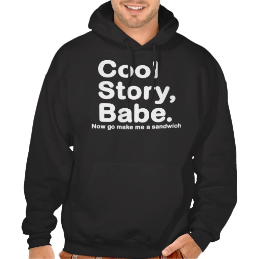 ORIGINAL Cool Story Babe Now go make me a sandwich Hooded Pullover at Zazzle.ca