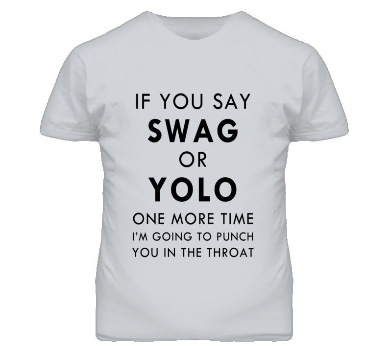 If You Say Swag Or Yolo One More Time I'm Going To Punch You In The Throat Funny Graphic T Shirt
