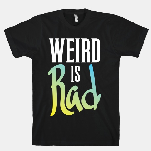 Weird Is Rad | HUMAN | T-Shirts, Tanks, Sweatshirts and Hoodies
