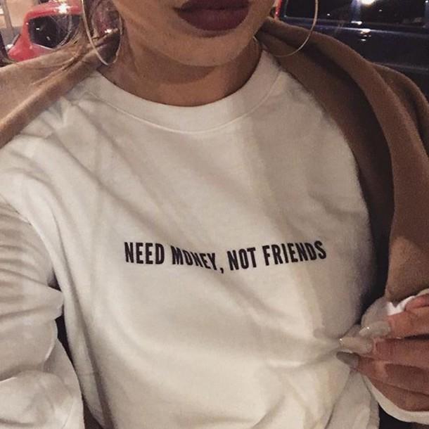 shirt sweatshirt friends graphic tee t-shirt white sweater white sweater words on sweater black words money need money not friends