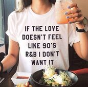 shirt,t-shirt,90s style,love,quote on it,white,randb,white top,black letters,cute,love quotes,90's shirt,white t-shirt,graphic tee,r&b,tumblr
