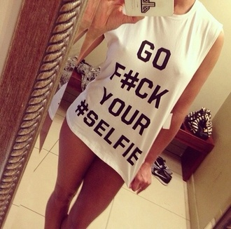 girly white shirt swag t-shirt selfie perfect funny quote on it go fuck your selfie shirt