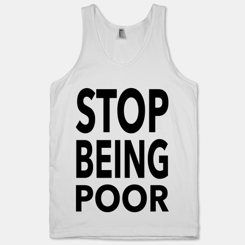 Stop Being Poor | HUMAN | T-Shirts, Tanks, Sweatshirts and Hoodies