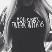 shirt,you cant twerk with us,t-shirt,black,black t-shirt,skreened,twerk,you can't sit with us,you can't twerk with us,style