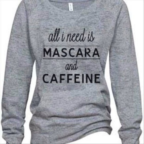 top grey sweater quote on it coffee sweater grey black writing jacket mascara funny sweater caffeine