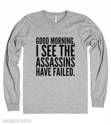 """""""good morning, i see the assassins have failed. long sleeve t"""