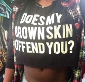 shirt,top,t-shirt,crop tops,black,does my brownskin offend you ??,black and white,brown skin,black crop top