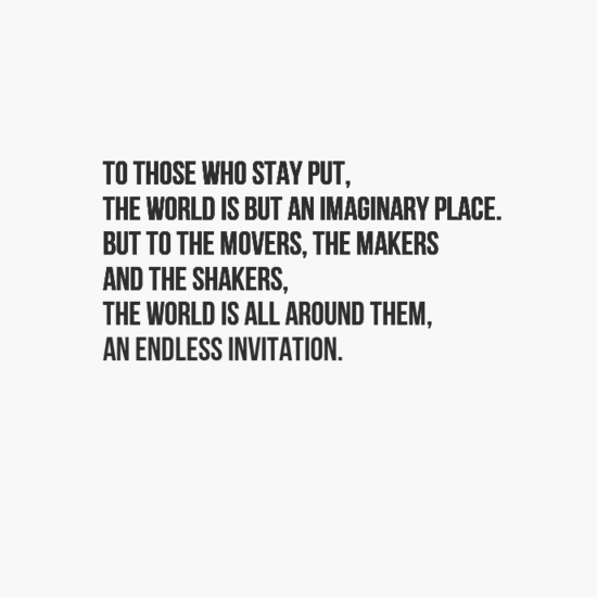 To those who stay put, the world is but an imaginary place. but to the movers, the makers and the...