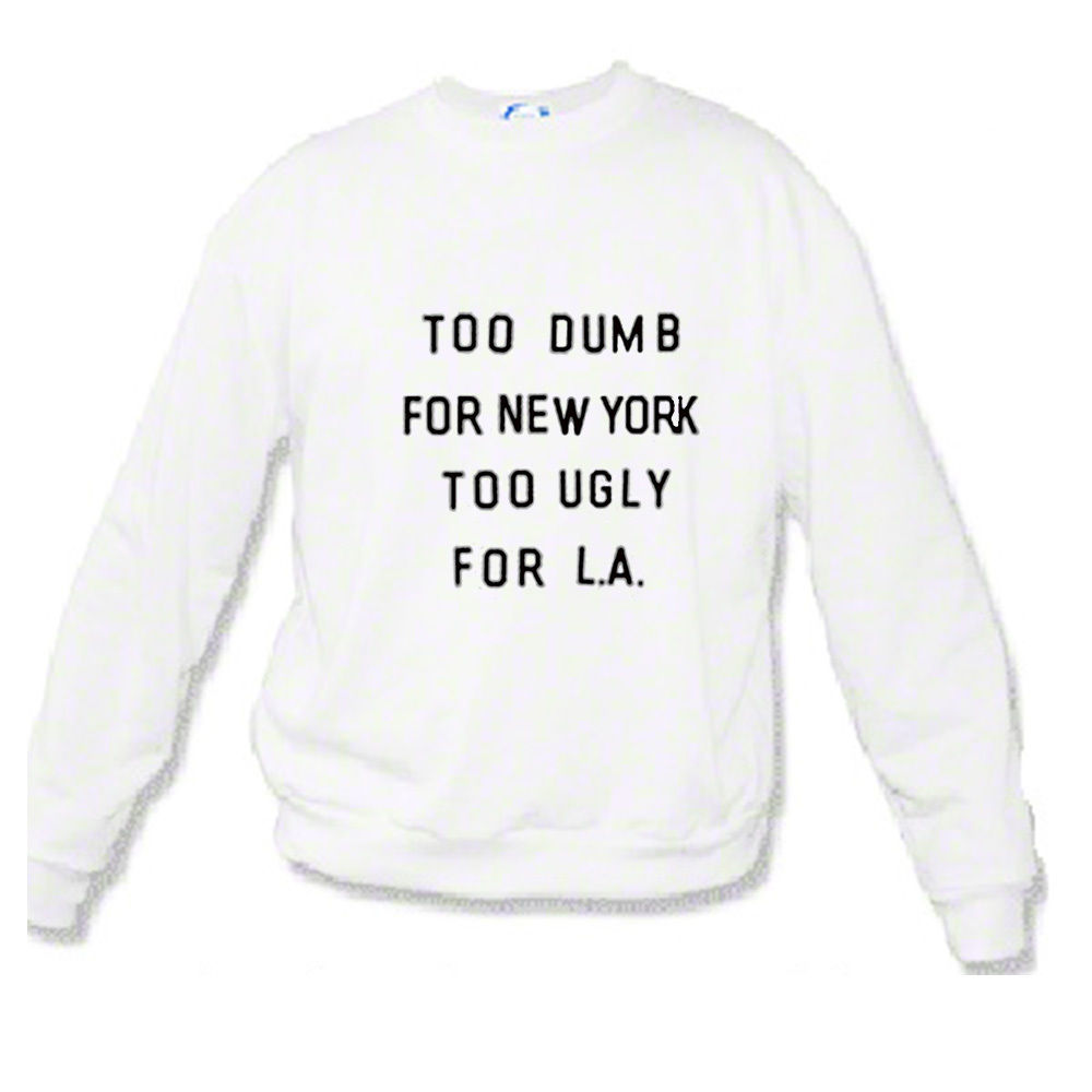 Too Dumb For New York Too Ugly for LA