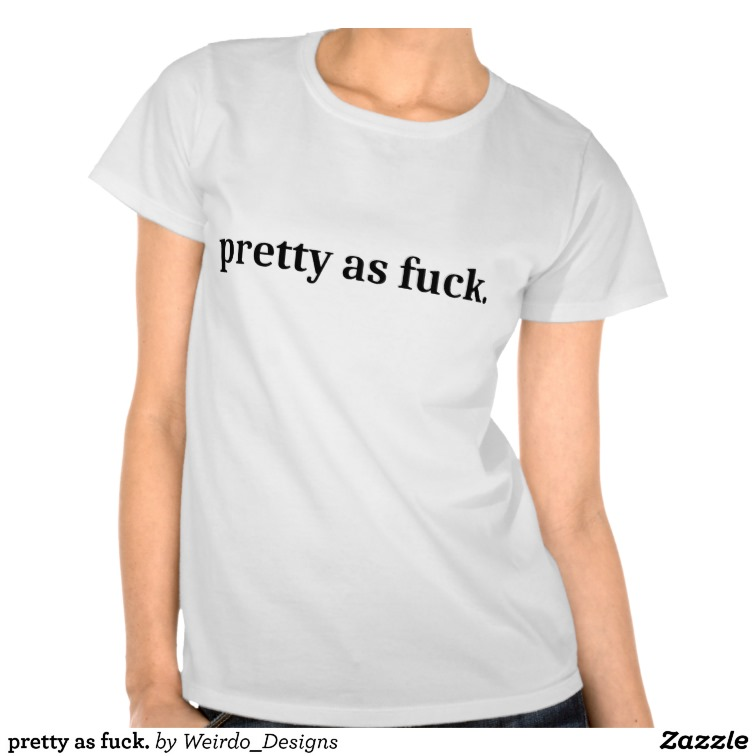 pretty as fuck. tees from Zazzle.com