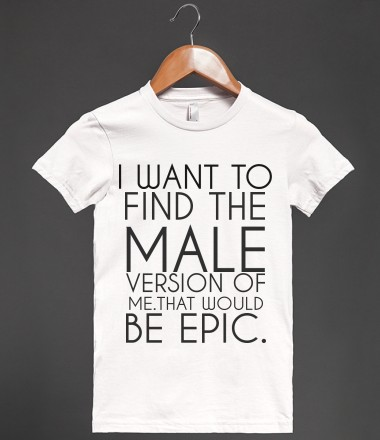I WANT TO FIND THE MALE VERSION OF ME - glamfoxx.com - Skreened T-shirts, Organic Shirts, Hoodies, Kids Tees, Baby One-Pieces and Tote Bags Custom T-Shirts, Organic Shirts, Hoodies, Novelty Gifts, Kids Apparel, Baby One-Pieces | Skreened - Ethical Custom Apparel