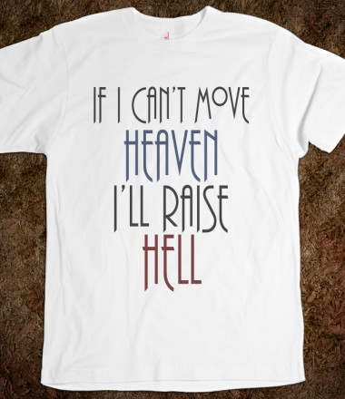 If I Can't Move Heaven I'll Raise Hell - ppolecho - Skreened T-shirts, Organic Shirts, Hoodies, Kids Tees, Baby One-Pieces and Tote Bags Custom T-Shirts, Organic Shirts, Hoodies, Novelty Gifts, Kids Apparel, Baby One-Pieces | Skreened - Ethical Custom Apparel