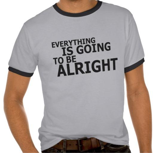 Everything is going to be alright shirt from Zazzle.com