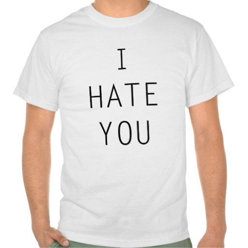 I hate you shirt from Zazzle.com