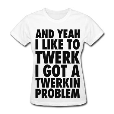 And Yeah I Like to Twerk, I Got a Twerkin' Problem Women's T-Shirts T-Shirt | Spreadshirt | ID: 12796270