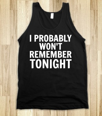 I Probably Won't Remember Tonight - Text First - Skreened T-shirts, Organic Shirts, Hoodies, Kids Tees, Baby One-Pieces and Tote Bags Custom T-Shirts, Organic Shirts, Hoodies, Novelty Gifts, Kids Apparel, Baby One-Pieces | Skreened - Ethical Custom Apparel