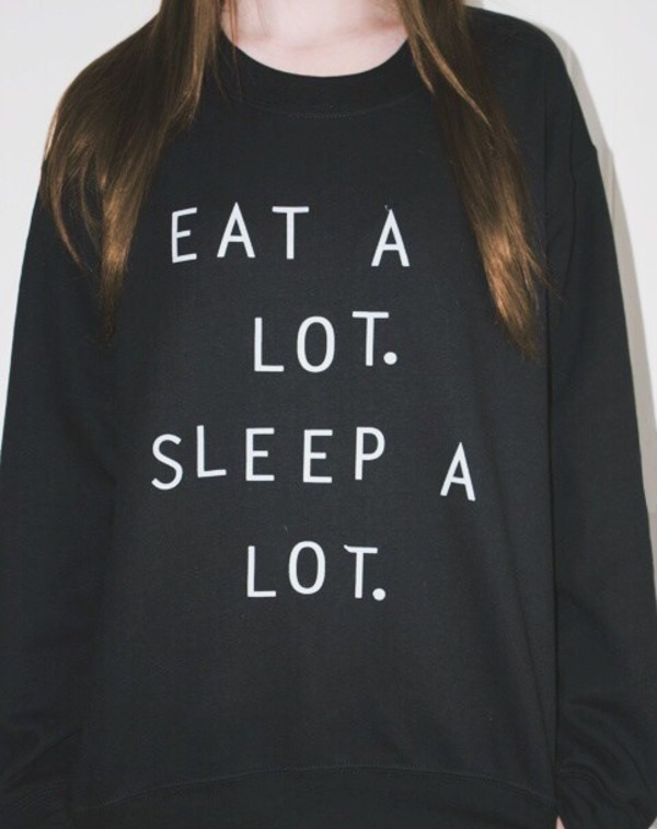 sweater tumblr funny sweater eat a lot sleep a lot cute cute dress cute sweaters shirt black sweater hipster life style stylish swag sleep quote on it eat sleep wear