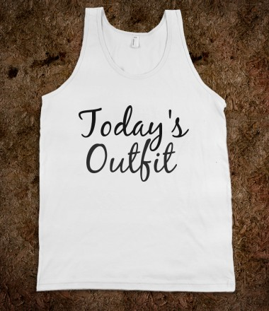 """""""TODAY'S OUTFIT"""" TANK - youregonnalovethis - Skreened T-shirts, Organic Shirts, Hoodies, Kids Tees, Baby One-Pieces and Tote Bags Custom T-Shirts, Organic Shirts, Hoodies, Novelty Gifts, Kids Apparel, Baby One-Pieces   Skreened - Ethical Custom Apparel"""