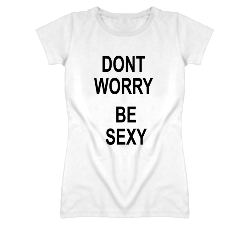 Dont Worry Be Sexy Funny Celebrity T Shirt